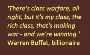 There's class warfare, all right, but it's my class, the rich class, that's making war - and we're winning. Warren Buffet, billionaire
